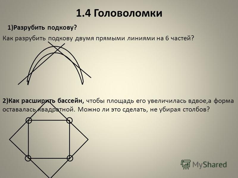 1.4 Головоломки 1)Разрубить подкову? Как разрубить подкову двумя прямыми линиями на 6 частей? 2)Как расширить бассейн, чтобы площадь его увеличилась вдвое,а форма оставалась квадратной. Можно ли это сделать, не убирая столбов?