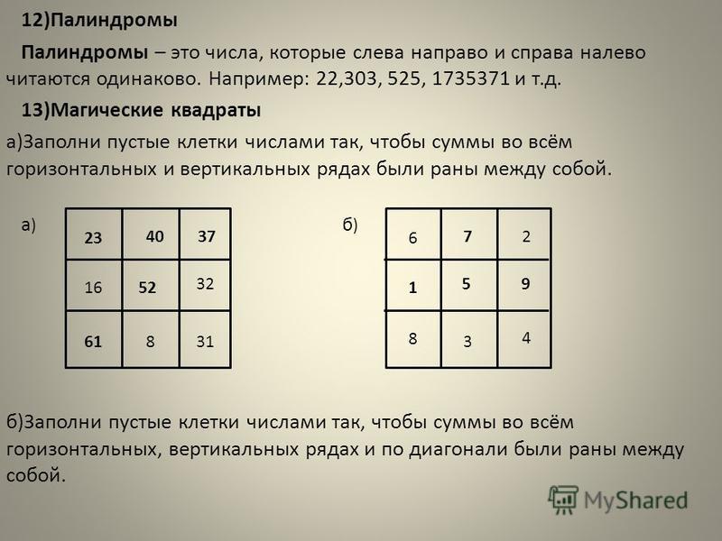12)Палиндромы Палиндромы – это числа, которые слева направо и справа налево читаются одинаково. Например: 22,303, 525, 1735371 и т.д. 13)Магические квадраты а)Заполни пустые клетки числами так, чтобы суммы во всём горизонтальных и вертикальных рядах