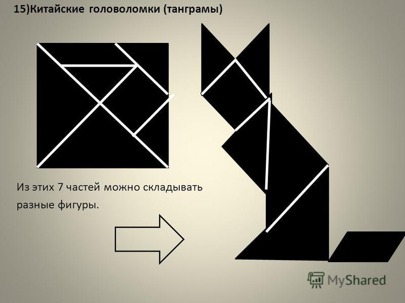 15)Китайские головоломки (танграмы) Из этих 7 частей можно складывать разные фигуры.
