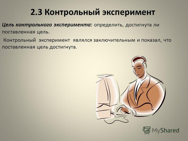 2.3 Контрольный эксперимент Цель контрольного эксперимента: определить, достигнута ли поставленная цель. Контрольный эксперимент являлся заключительным и показал, что поставленная цель достигнута.