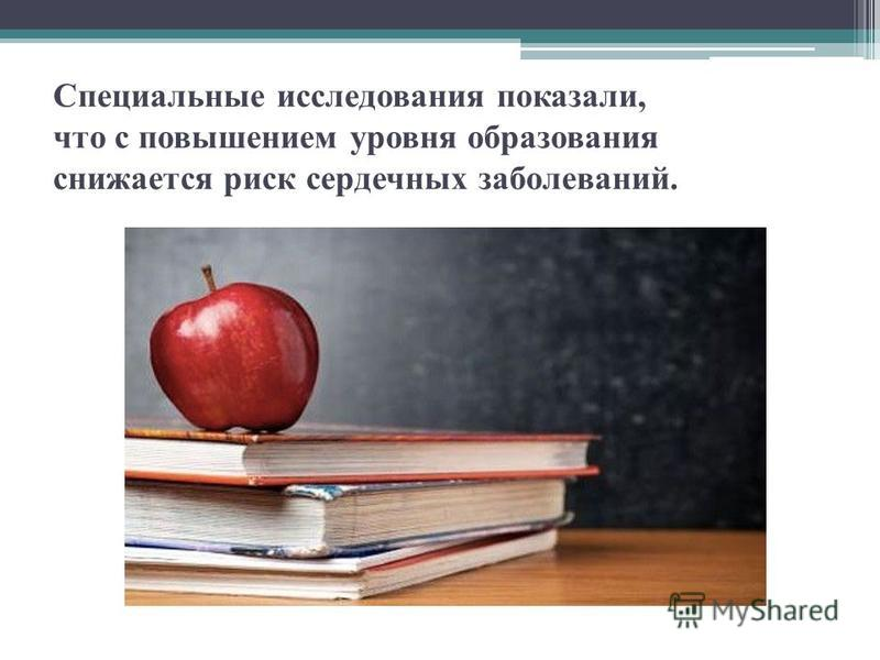 Специальные исследования показали, что с повышением уровня образования снижается риск сердечных заболеваний.