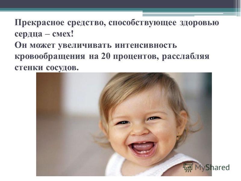 Прекрасное средство, способствующее здоровью сердца – смех! Он может увеличивать интенсивность кровообращения на 20 процентов, расслабляя стенки сосудов.