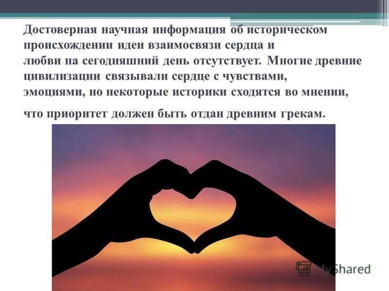 Достоверная научная информация об историческом происхождении идеи взаимосвязи сердца и любви на сегодняшний день отсутствует. Многие древние цивилизации связывали сердце с чувствами, эмоциями, но некоторые историки сходятся во мнении, что приоритет д