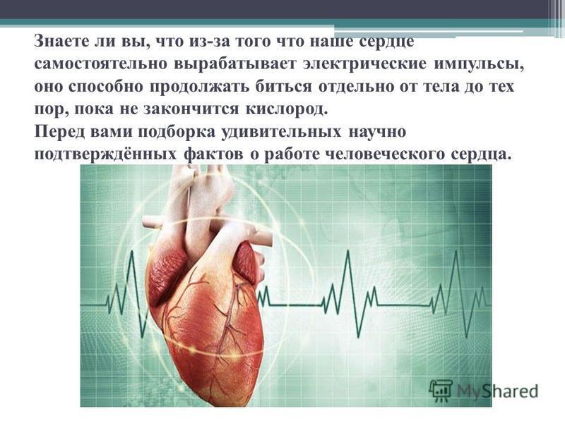 Знаете ли вы, что из-за того что наше сердце самостоятельно вырабатывает электрические импульсы, оно способно продолжать биться отдельно от тела до тех пор, пока не закончится кислород. Перед вами подборка удивительных научно подтверждённых фактов о
