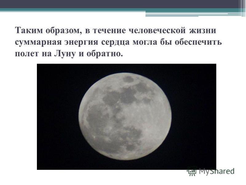 Таким образом, в течение человеческой жизни суммарная энергия сердца могла бы обеспечить полет на Луну и обратно.