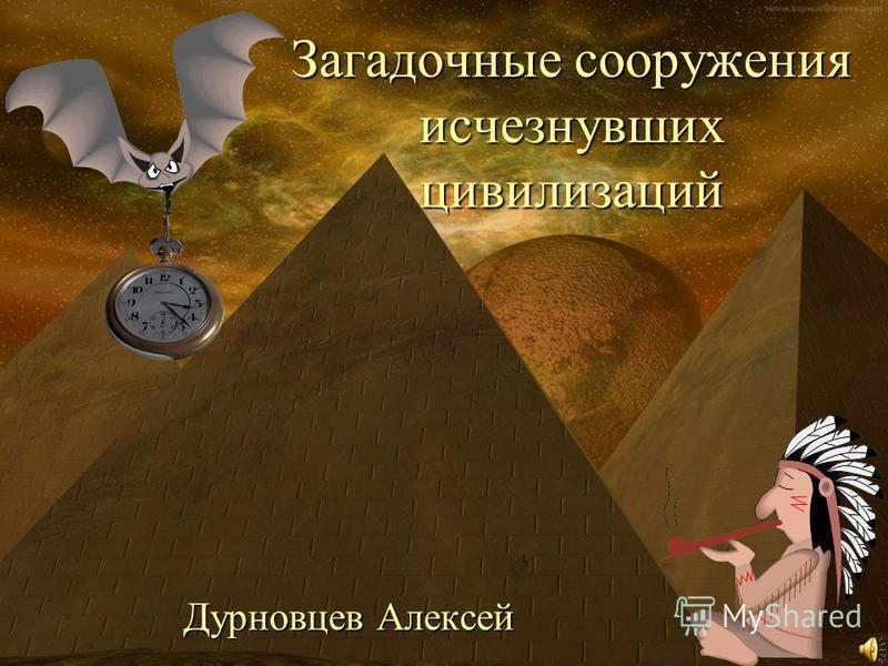Загадочные сооружения исчезнувших цивилизаций Дурновцев Алексей