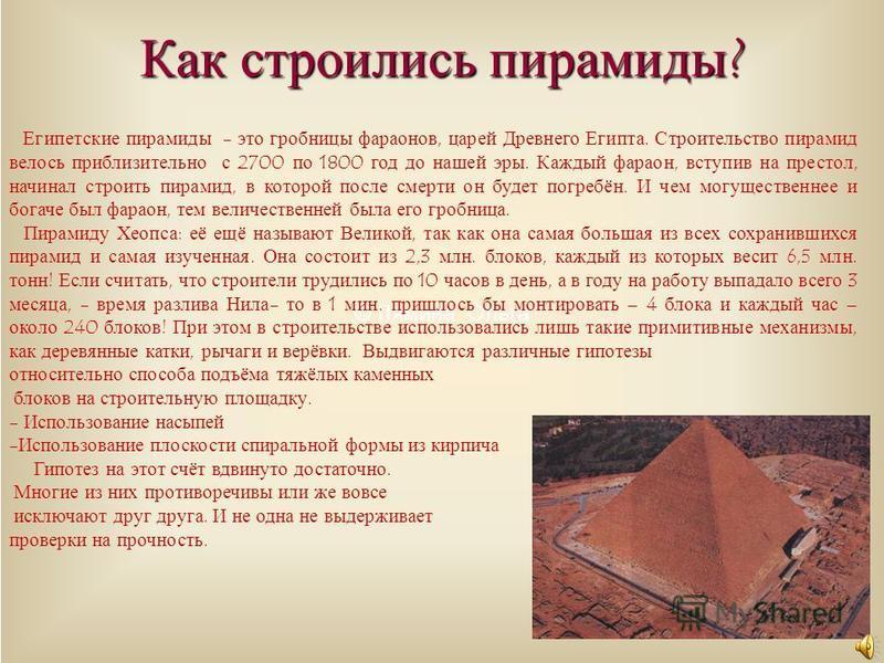 © Лямина Ольга Как строились пирамиды? Египетские пирамиды - это гробницы фараонов, царей Древнего Египта. Строительство пирамид велось приблизительно с 2700 по 1800 год до нашей эры. Каждый фараон, вступив на престол, начинал строить пирамид, в кото