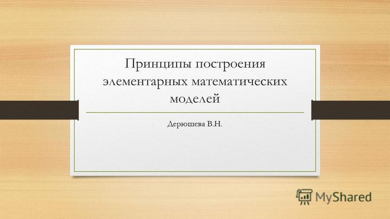 Принципы построения элементарных математических моделей Дерюшева В.Н.