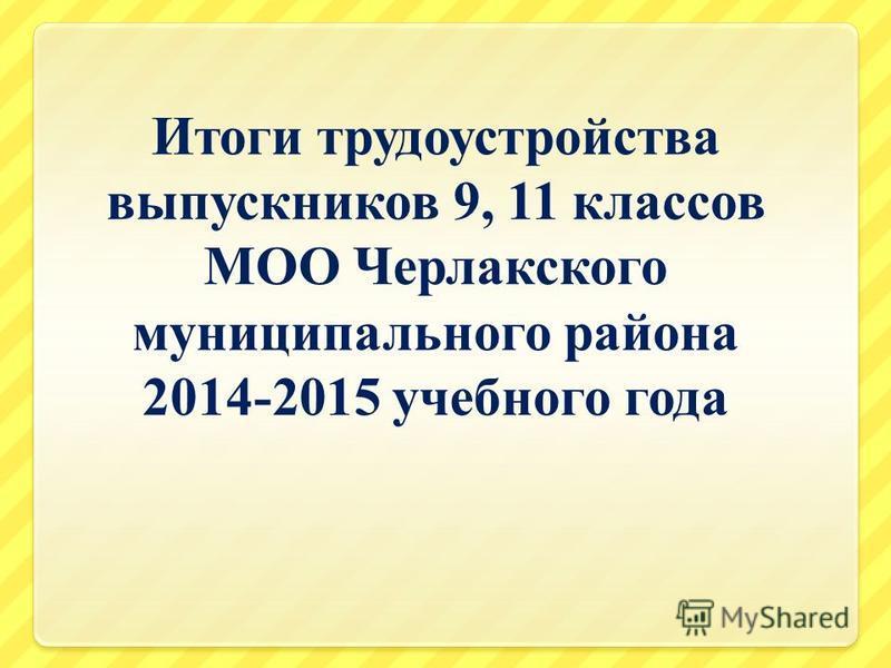 Итоги трудоустройства выпускников 9, 11 классов МОО Черлакского муниципального района 2014-2015 учебного года
