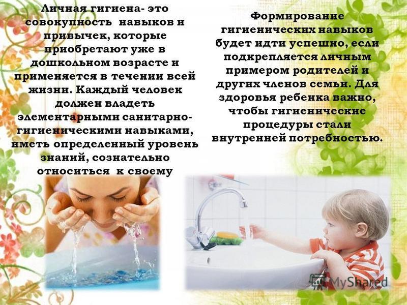 Личная гигиена- это совокупность навыков и привычек, которые приобретают уже в дошкольном возрасте и применяется в течении всей жизни. Каждый человек должен владеть элементарными санитарно- гигиеническими навыками, иметь определенный уровень знаний,