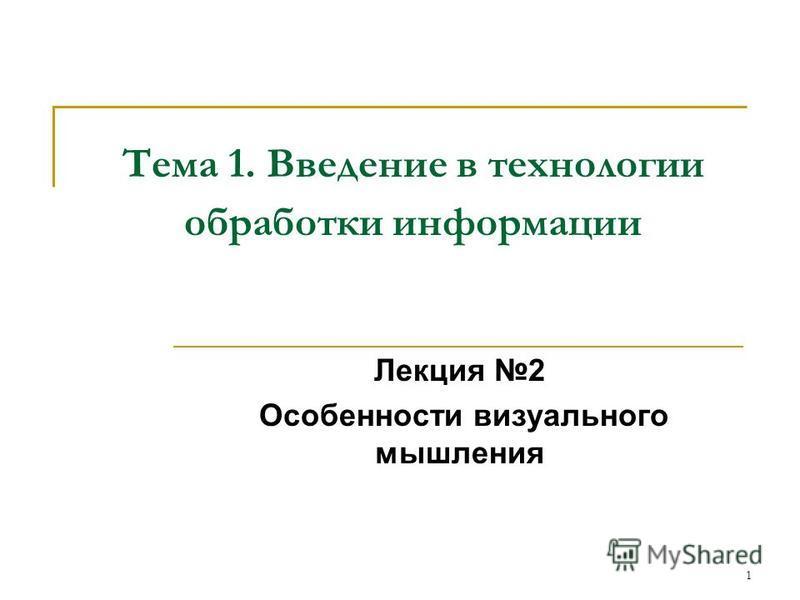 1 Тема 1. Введение в технологии обработки информации Лекция 2 Особенности визуального мышления