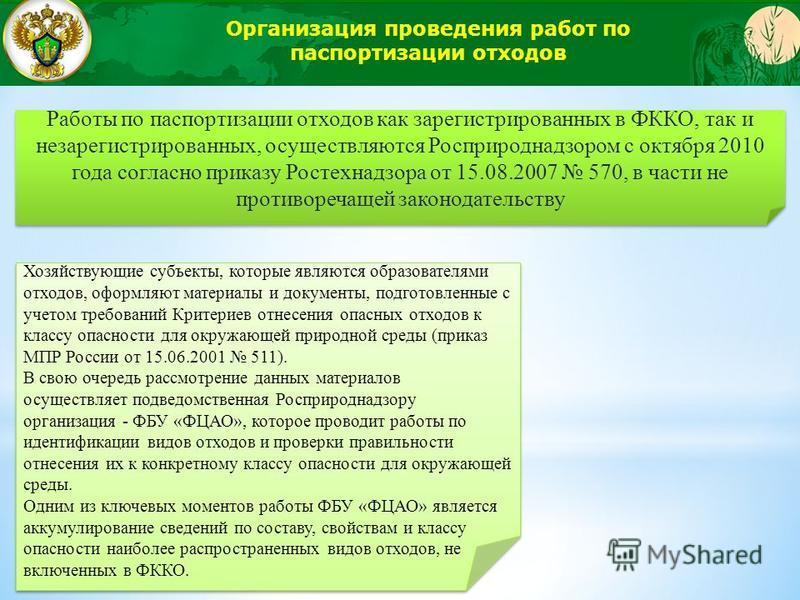 Организация проведения работ по паспортизации отходов Работы по паспортизации отходов как зарегистрированных в ФККО, так и незарегистрированных, осуществляются Росприроднадзором с октября 2010 года согласно приказу Ростехнадзора от 15.08.2007 570, в