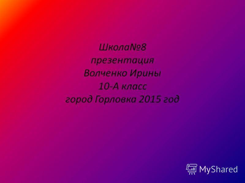 Школа 8 презентация Волченко Ирины 10-А класс город Горловка 2015 год
