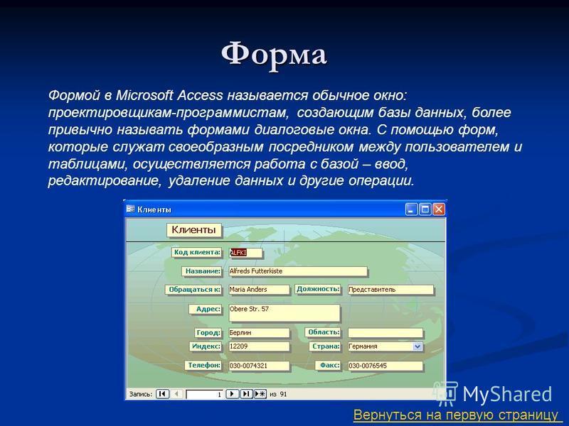 Форма Формой в Microsoft Access называется обычное окно: проектировщикам-программистам, создающим базы данных, более привычно называть формами диалоговые окна. С помощью форм, которые служат своеобразным посредником между пользователем и таблицами, о