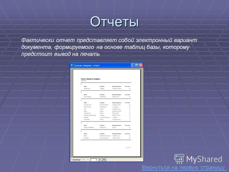 Отчеты Фактически отчет представляет собой электронный вариант документа, формируемого на основе таблиц базы, которому предстоит вывод на печать Вернуться на первую страницу