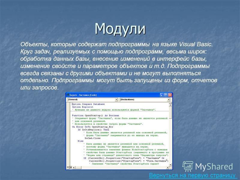 Модули Объекты, которые содержат подпрограммы на языке Visual Basic. Круг задач, реализуемых с помощью подпрограмм, весьма широк: обработка данных базы, внесение изменений в интерфейс базы, изменение свойств и параметров объектов и т.д. Подпрограммы
