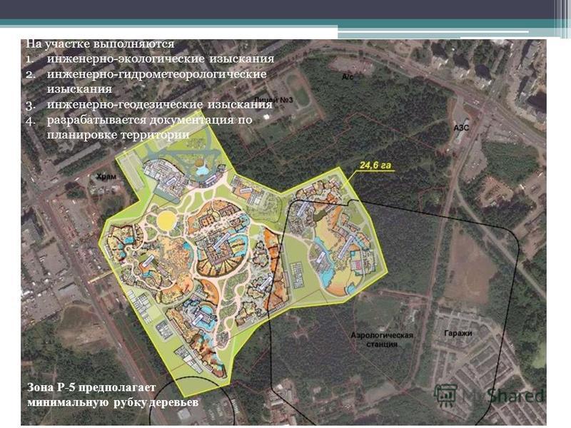 Зона Р-5 предполагает минимальную рубку деревьев На участке выполняются 1.инженерно-экологические изыскания 2.инженерно-гидрометеорологические изыскания 3.инженерно-геодезические изыскания 4. разрабатывается документация по планировке территории