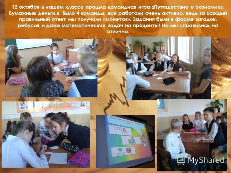 12 октября в нашем классе прошла командная игра «Путешествие в экономику. Бумажные деньги.» Было 4 команды, все работали очень активно, ведь за каждый правильный ответ мы получали «монетки». Задания были в форме загадок, ребусов и даже математических