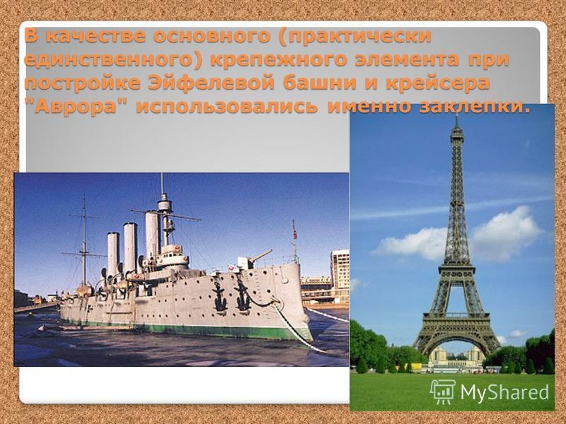 В качестве основного (практически единственного) крепежного элемента при постройке Эйфелевой башни и крейсера Аврора использовались именно заклепки.