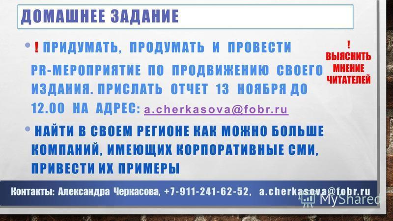 ДОМАШНЕЕ ЗАДАНИЕ ! ВЫЯСНИТЬ МНЕНИЕ ЧИТАТЕЛЕЙ Контакты: Александра Черкасова, +7-911-241-62-52, a.cherkasova@fobr.ru ! ПРИДУМАТЬ, ПРОДУМАТЬ И ПРОВЕСТИ PR-МЕРОПРИЯТИЕ ПО ПРОДВИЖЕНИЮ СВОЕГО ИЗДАНИЯ. ПРИСЛАТЬ ОТЧЕТ 13 НОЯБРЯ ДО 12.00 НА АДРЕС: a.cherkaso