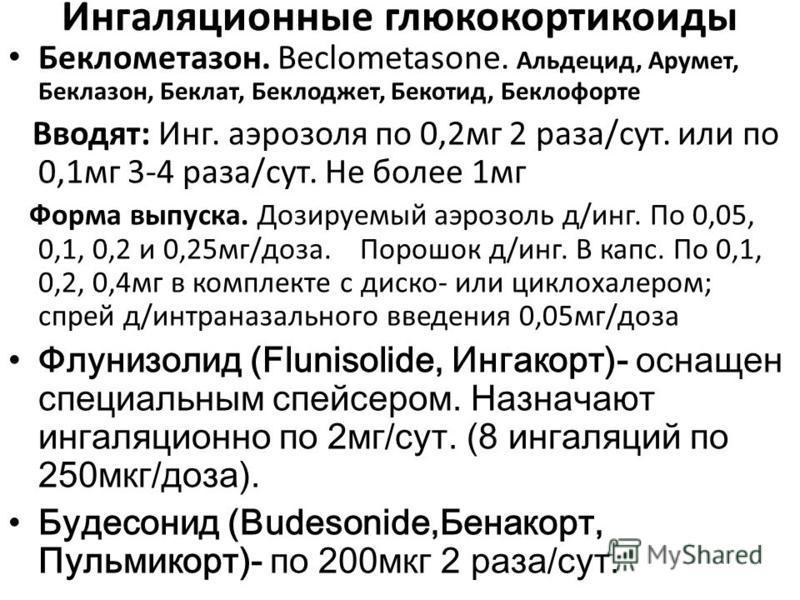 Ингаляционные глюкокортикоиды Беклометазон. Beclometasone. Альдецид, Арумет, Беклазон, Беклат, Беклоджет, Бекотид, Беклофорте Вводят: Инг. аэрозоля по 0,2 мг 2 раза/сут. или по 0,1 мг 3-4 раза/сут. Не более 1 мг Форма выпуска. Дозируемый аэрозоль д/и