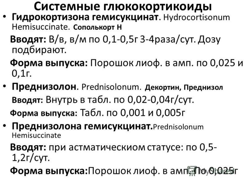 Системные глюкокортикоиды Гидрокортизона гемисукцинат. Hydrocortisonum Hemisuccinate. Сополькорт Н Вводят: В/в, в/м по 0,1-0,5 г 3-4 раза/сут. Дозу подбирают. Форма выпуска: Порошок лиоф. в амп. по 0,025 и 0,1 г. Преднизолон. Prednisolonum. Декортин,