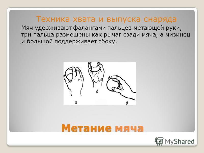 Метание мяча Техника хвата и выпуска снаряда Мяч удерживают фалангами пальцев метающей руки, три пальца размещены как рычаг сзади мяча, а мизинец и большой поддерживает сбоку.