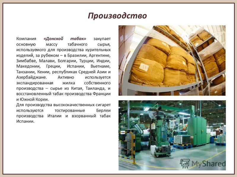 Производство Компания «Донской табак» закупает основную массу табачного сырья, используемого для производства курительных изделий, за рубежом – в Бразилии, Аргентине, Зимбабве, Малави, Болгарии, Турции, Индии, Македонии, Греции, Испании, Вьетнаме, Та