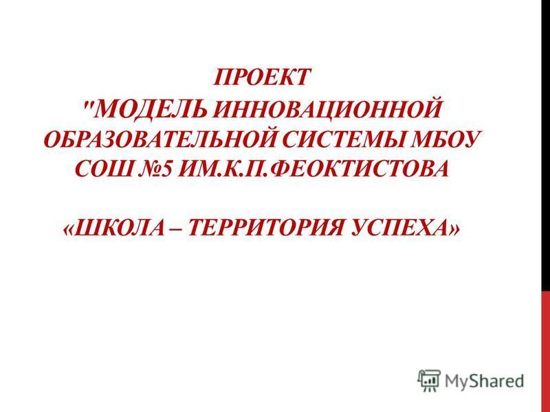 ПРОЕКТ  МОДЕЛЬ ИННОВАЦИОННОЙ ОБРАЗОВАТЕЛЬНОЙ СИСТЕМЫ МБОУ СОШ 5 ИМ.К.П.ФЕОКТИСТОВА «ШКОЛА – ТЕРРИТОРИЯ УСПЕХА»
