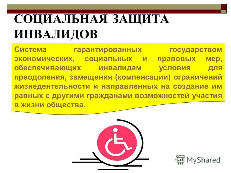 СОЦИАЛЬНАЯ ЗАЩИТА ИНВАЛИДОВ Система гарантированных государством экономических, социальных и правовых мер, обеспечивающих инвалидам условия для преодоления, замещения (компенсации) ограничений жизнедеятельности и направленных на создание им равных с