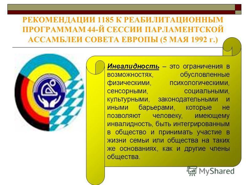 РЕКОМЕНДАЦИИ 1185 К РЕАБИЛИТАЦИОННЫМ ПРОГРАММАМ 44-Й СЕССИИ ПАРЛАМЕНТСКОЙ АССАМБЛЕИ СОВЕТА ЕВРОПЫ (5 МАЯ 1992 г.) Инвалидность – это ограничения в возможностях, обусловленные физическими, психологическими, сенсорными, социальными, культурными, законо
