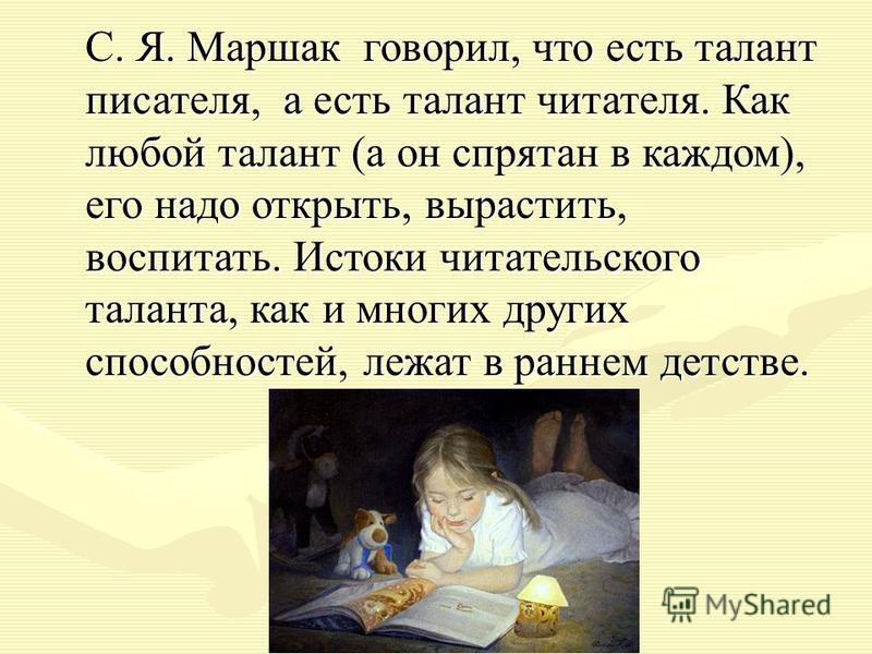 С. Я. Маршак говорил, что есть талант писателя, а есть талант читателя. Как любой талант (а он спрятан в каждом), его надо открыть, вырастить, воспитать. Истоки читательского таланта, как и многих других способностей, лежат в раннем детстве. С. Я. Ма