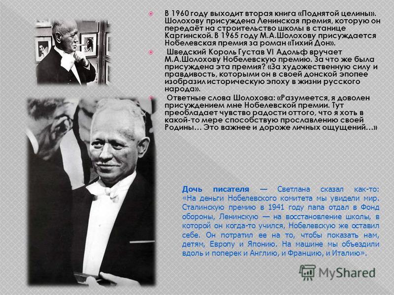 В 1960 году выходит вторая книга «Поднятой целины». Шолохову присуждена Ленинская премия, которую он передаёт на строительство школы в станице Каргинской. В 1965 году М.А.Шолохову присуждается Нобелевская премия за роман «Тихий Дон». Шведский Король