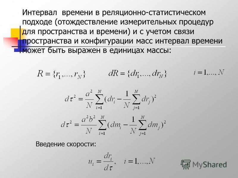 Интервал времени в реляционно-статистическом подходе (отождествление измерительных процедур для пространства и времени) и с учетом связи пространства и конфигурации масс интервал времени может быть выражен в единицах массы: Введение скорости: