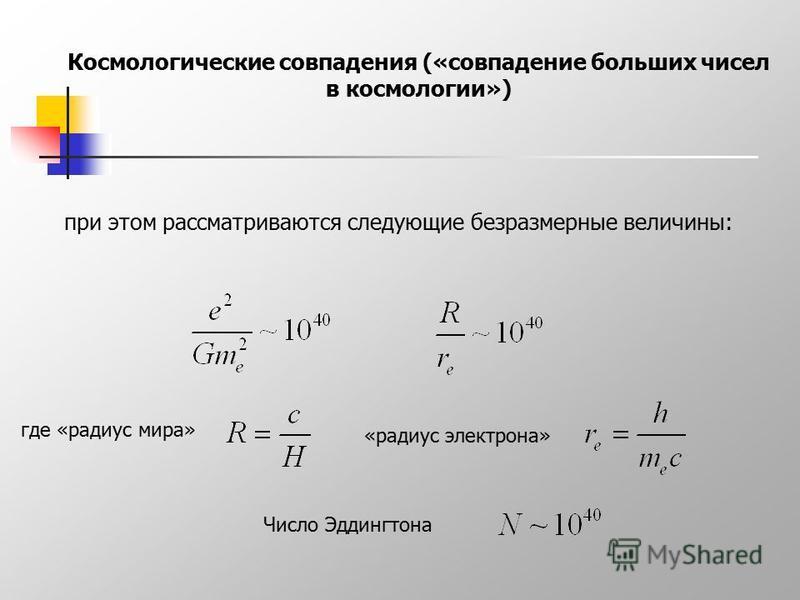 Космологические совпадения («совпадение больших чисел в космологии») при этом рассматриваются следующие безразмерные величины: где «радиус мира» «радиус электрона» Число Эддингтона