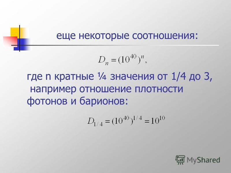 еще некоторые соотношения: где n кратные ¼ значения от 1/4 до 3, например отношение плотности фотонов и барионов: