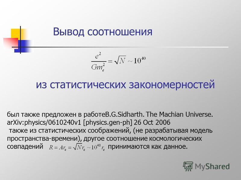 Вывод соотношения был также предложен в работеB.G.Sidharth. The Machian Universe. arXiv:physics/0610240v1 [physics.gen-ph] 26 Oct 2006 также из статистических соображений, (не разрабатывая модель пространства-времени), другое соотношение космологичес