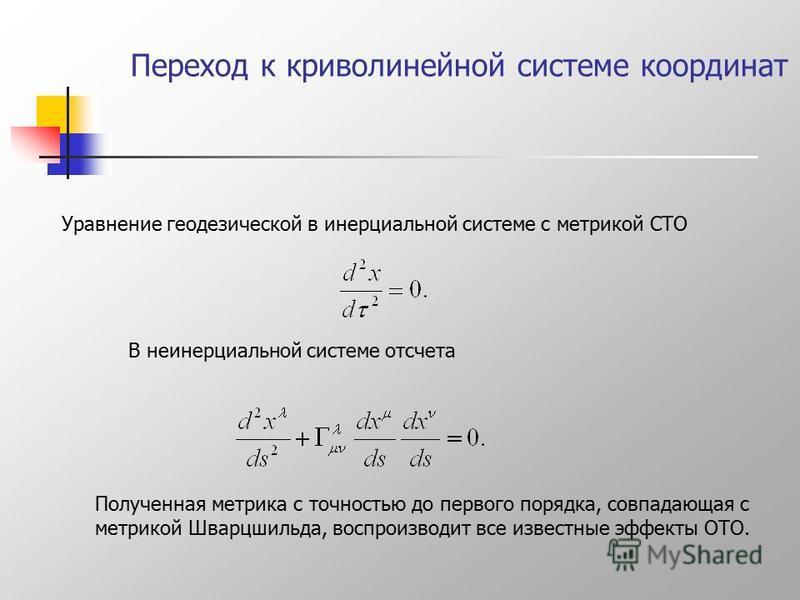 Переход к криволинейной системе координат Уравнение геодезической в инерциальной системе с метрикой СТО В неинерциальной системе отсчета Полученная метрика с точностью до первого порядка, совпадающая с метрикой Шварцшильда, воспроизводит все известны