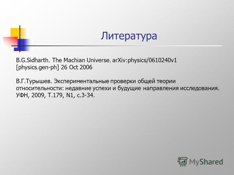 Литература B.G.Sidharth. The Machian Universe. arXiv:physics/0610240v1 [physics.gen-ph] 26 Oct 2006 В.Г.Турышев. Экспериментальные проверки общей теории относительности: недавние успехи и будущие направления исследования. УФН, 2009, Т.179, N1, с.3-34