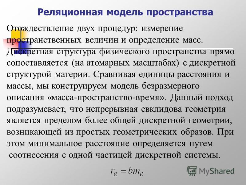 Реляционная модель пространства Отождествление двух процедур: измерение пространственных величин и определение масс. Дискретная структура физического пространства прямо сопоставляется (на атомарных масштабах) с дискретной структурой материи. Сравнива