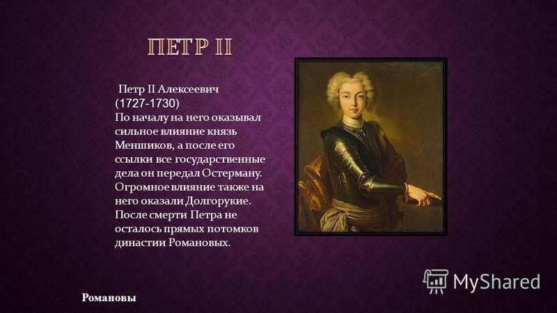 Романовы Петр II Алексеевич ( 1727-1730 ) По началу на него оказывал сильное влияние князь Меншиков, а после его ссылки все государственные дела он передал Остерману. Огромное влияние также на него оказали Долгорукие. После смерти Петра не осталось п