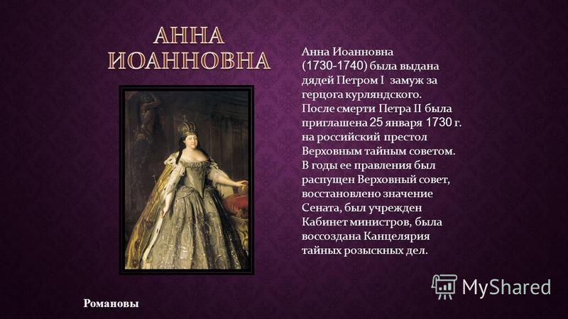 Романовы Анна Иоанновна ( 1730-1740 ) была выдана дядей Петром I замуж за герцога курляндского. После смерти Петра II была приглашена 25 января 1730 г. на российский престол Верховным тайным советом. В годы ее правления был распущен Верховный совет,