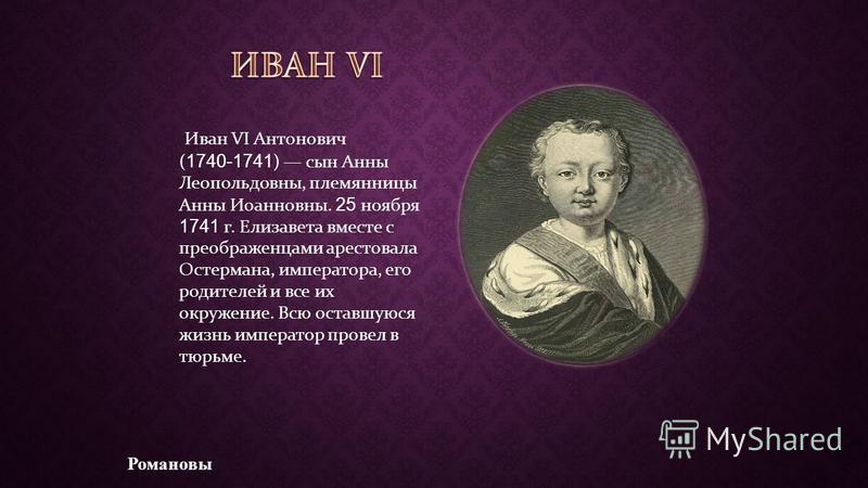 Романовы Иван VI Антонович ( 1740-1741 ) сын Анны Леопольдовны, племянницы Анны Иоанновны. 25 ноября 1741 г. Елизавета вместе с преображенцами арестовала Остермана, императора, его родителей и все их окружение. Всю оставшуюся жизнь император провел в