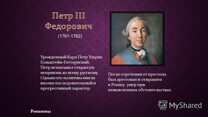 Романовы ( 1761-1762 ) Урожденный Карл Петр Ульрих Гольштейн-Готторпский. Петр испытывал открытую неприязнь ко всему русскому. Однако его политика имела вполне последовательный и прогрессивный характер. После отречения от престола был арестован и отп