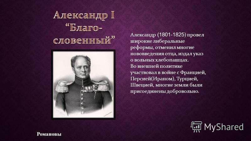 Романовы Александр (1801-1825 ) провел широкие либеральные реформы, отменил многие нововведения отца, издал указ о вольных хлебопашцах. Во внешней политике участвовал в войне с Францией, Персией(Ираном), Турцией, Швецией, многие земли были присоедине