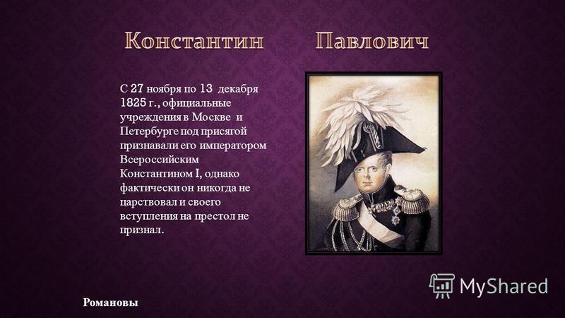 Романовы С 27 ноября по 13 декабря 1825 г., официальные учреждения в Москве и Петербурге под присягой признавали его императором Всероссийским Константином I, однако фактически он никогда не царствовал и своего вступления на престол не признал.