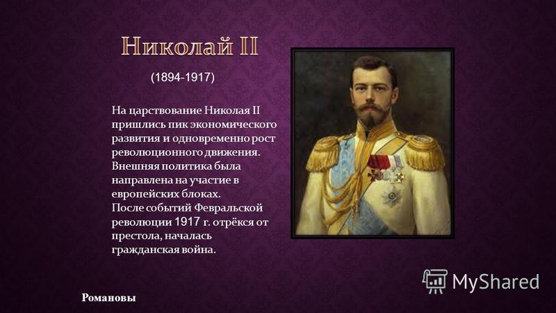 На царствование Николая II пришлись пик экономического развития и одновременно рост революционного движения. Внешняя политика была направлена на участие в европейских блоках. После событий Февральской революции 1917 г. отрёкся от престола, началась г
