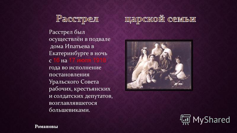 Расстрел был осуществлён в подвале дома Ипатьева в Екатеринбурге в ночь с 16 на 17 июля 1918 года во исполнение постановления Уральского Совета рабочих, крестьянских и солдатских депутатов, возглавлявшегося большевиками. Романовы
