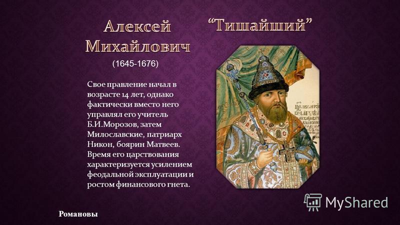 ( 1645-1676 ) Свое правление начал в возрасте 14 лет, однако фактически вместо него управлял его учитель Б.И.Морозов, затем Милославские, патриарх Никон, боярин Матвеев. Время его царствования характеризуется усилением феодальной эксплуатации и росто