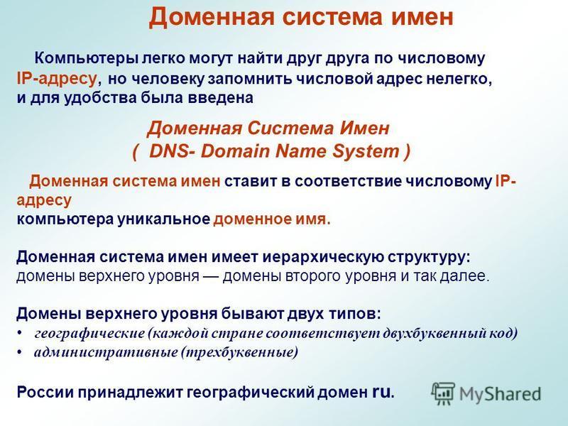 Доменная система имен Компьютеры легко могут найти друг друга по числовому IP-адресу, но человеку запомнить числовой адрес нелегко, и для удобства была введена Доменная Система Имен ( DNS- Domain Name System ) Доменная система имен ставит в соответст